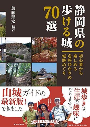静岡県の歩ける城70選 初心者から楽しめる名将ゆかりの城跡めぐりの詳細を見る