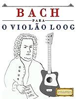 Bach Para O Violão Loog: 10 Peças Fáciles Para Violão Loog Livro Para Principiantes