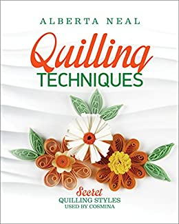 Quilling Techniques: Secret Quilling Styles Used by Cosmina (Learn Quilling Book 2) by [Neal, Alberta]