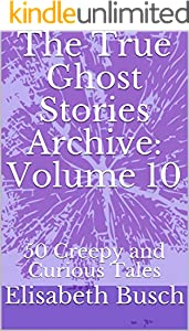 The True Ghost Stories Archive: Volume 10: 50 Creepy and Curious Tales (English Edition)