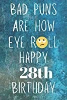 Bad Puns Are How Eye Roll Happy 28th Birthday: Funny Pun 28th Birthday Card Quote Journal / Notebook / Diary / Greetings / Appreciation Gift (6 x 9 - 110 Blank Lined Pages)