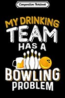 Composition Notebook: My Drinking Team Has A Bowling Problem - Bowling and Beer  Journal/Notebook Blank Lined Ruled 6x9 100 Pages