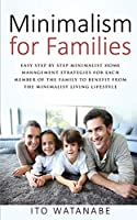 Minimalism for Families: Easy Step by Step Minimalist Home Management Strategies for Each Member of the Family to Benefit from the Minimalist Living Lifestyle