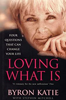 Loving What Is: How Four Questions Can Change Your Life by [Katie, Byron, Mitchell, Stephen]