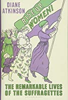 Rise Up, Women!: The Remarkable Lives of the Suffragettes