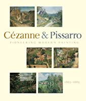 Pioneering Modern Painting: Cezanne and Pissarro, 1865-1885