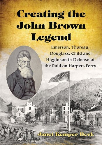 Creating the John Brown Legend: Emerson, Thoreau, Douglass, Child and Higginson in Defense of the Raid on Harpers Ferry