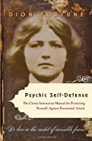 Psychic Self-Defense: The Classic Instruction Manual for Protecting Yourself Against Paranormal Attack by Dion Fortune(2011-08-01)