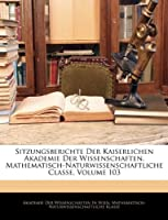 Sitzungsberichte Der Kaiserlichen Akademie Der Wissenschaften. Mathematisch-Naturwissenschaftliche Classe, Hundertdritter Band