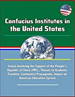 Confucius Institutes in the United States: Issues Involving the Support of the People's Republic of China (PRC), Threats to Academic Freedom, Communist Propaganda, Impact on American Education System