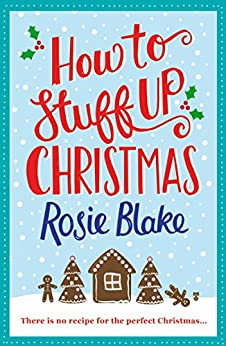 How to Stuff Up Christmas: Christmas and cooking collide in this hilarious romantic comedy by [Blake, Rosie]