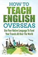How to Teach English Overseas: Use Your Native Language to Fund Your Travels All Over the World