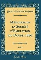 Mémoires de la Société d'Emulation Du Doubs, 1880, Vol. 5 (Classic Reprint)