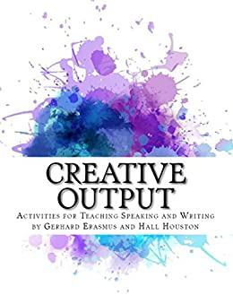 Creative Output: Activities for Teaching Speaking and Writing by [Houston, Hall, Erasmus, Gerhard]