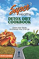 SUPER HEALTHY DETOX DIET COOKBOOK: CLEAN YOUR BODY AND BOOST YOUR ENERGY - Detox Diaet Kochbuch