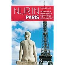 Nur in Paris: Ein Reiseführer zu einzigartigen Orten, geheimen Plätzen und ungewöhnlichen Sehenswürdigkeiten