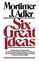 Six Great Ideas by Mortimer J. Adler(1997-12)