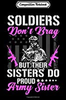 Composition Notebook: Proud Army Sister - Soldiers Don't Brag But Their Sisters Do  Journal/Notebook Blank Lined Ruled 6x9 100 Pages
