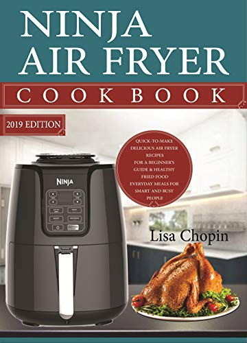 Ninja Air Fryer Cookbook 2019: Quick-to-Make Delicious Ninja Air Fryer Recipes For A Beginner's Guide & Healthy Fried Food Everyday Meals For Smart and Busy People (English Edition)