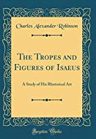 The Tropes and Figures of Isaeus: A Study of His Rhetorical Art (Classic Reprint)