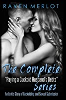 The Complete Paying My Cuckold Husband's Debts Series: An Erotica Story of Cuckolding and Sexual Submission