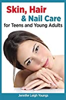Skin, Hair & Nail Care for Teens and Young Adults (Books for Teens by Jennifer Youngs)