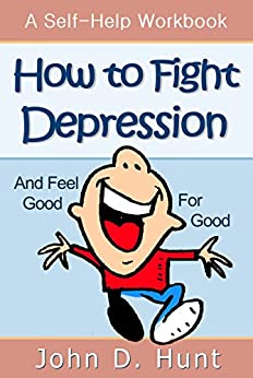 How to Fight Depression and Feel Good for Good: A Self-Help Workbook for Overcoming Depression by [Hunt, John D.]