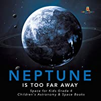 Neptune Is Too Far Away - Space for Kids Grade 4 - Children's Astronomy & Space Books