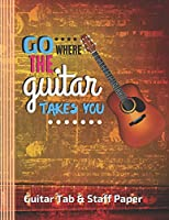 "Go Where The Guitar Takes You Guitar Tab & Staff Paper: (6 String) Guitar Tablature Blank Notebook/ Journal / Manuscript Paper/ Staff Paper - Lovely Designed Interior (8.5"" x 11""), 100 Pages (Gift For Guitar Players, Musicians, Teachers & Students)"