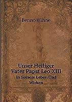 Unser Heiliger Vater Papst Leo XIII in Seinem Leben Und Wirken