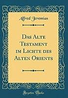 Das Alte Testament Im Lichte Des Alten Orients (Classic Reprint)