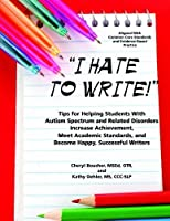 I Hate to Write: Tips for Helping Students with Autism Spectrum and Related Disorders Increase Achievement, Meet Academic Standards, and Become Happy, Successful Writers by Cheryl Boucher MSEd OTR Kathy Oehler MS CCC-SLP(2013-02-19)