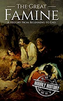 The Great Famine: A History from Beginning to End (Irish History Book 2) by [History, Hourly]