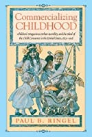 Commercializing Childhood: Children's Magazines, Urban Gentility, and the Ideal of the American Child, 1823 - 1918 (Studies in Print Culture and the History of the Book)