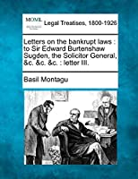 Letters on the Bankrupt Laws: To Sir Edward Burtenshaw Sugden, the Solicitor General, &C. &C. &C.: Letter III.