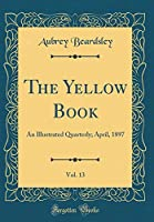 The Yellow Book, Vol. 13: An Illustrated Quarterly; April, 1897 (Classic Reprint)