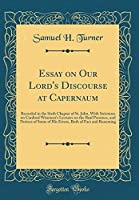 Essay on Our Lord's Discourse at Capernaum: Recorded in the Sixth Chapter of St. John, with Strictures on Cardinal Wiseman's Lectures on the Real Presence, and Notices of Some of His Errors, Both of Fact and Reasoning (Classic Reprint)