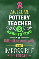 An Awesome Pottery Teacher Is Hard To Find Difficult To Part With and Impossible To Forget: Blank Line Teacher Appreciation Journal / Retirement / Thank You / Year End Gift (6 x 9 - 110 Wide Pages)