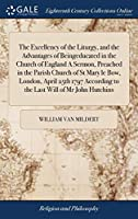 The Excellency of the Liturgy, and the Advantages of Beingeducated in the Church of England a Sermon, Preached in the Parish Church of St Mary Le Bow, London, April 25th 1797 According to the Last Will of MR John Hutchins