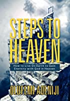 Steps to Heaven: How to Live on Earth to Gain Eternity with God in Heaven