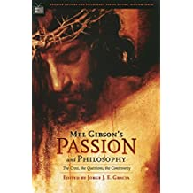 Mel Gibson's Passion and Philosophy: The Cross, the Questions, the Controverssy (Popular Culture and Philosophy Book 10)