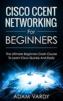 Cisco CCENT Networking For Beginners: The Ultimate Beginners Crash Course to Learn Cisco Quickly And Easily (Computer Networking, Network Connectivity, CCNA) by [Vardy, Adam]