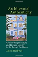 Architextual Authenticity: Constructing Literature and Literary Identity in the French Caribbean (Contemporary French and Francophone Cultures)