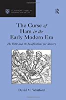 The Curse of Ham in the Early Modern Era: The Bible and the Justifications for Slavery (St Andrews Studies in Reformation History)