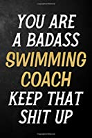 You Are A Badass Swimming Coach Keep That Shit Up: Swimming Coach Journal / Notebook / Appreciation Gift / Alternative To a Card For Swimming Coaches ( 6 x 9 -120 Blank Lined Pages )