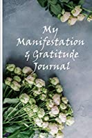 My Manifestation And Gratitude Journal: Manifesting Your Dreams And Desires On Purpose Workbook Planner (Floral Grey)