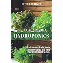 Learn About Hydroponics: Start Growing Fruits, Herbs and Vegetables, and Build Your Own Organic Garden