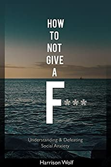How to Not Give a F: Understanding & Defeating Social Anxiety by [Wolf, Harrison]