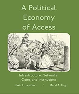 A Political Economy of Access: Infrastructure, Networks, Cities, Institutions (Access Quintet Book 4) by [Levinson, David, King, David]