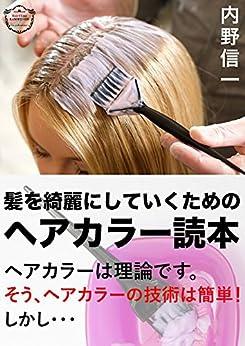 [内野信一]の髪を綺麗にしていくためのヘアカラー読本: セルフヘアカラーのあなたへ、そうヘアカラーの技術はやさしい。しかし・・・